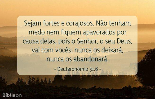 Sejam fortes e corajosos. Não tenham medo nem fiquem apavorados por causa delas, pois o Senhor, o seu Deus, vai com vocês; nunca os deixará, nunca os abandonará. Deuteronômio 31:6