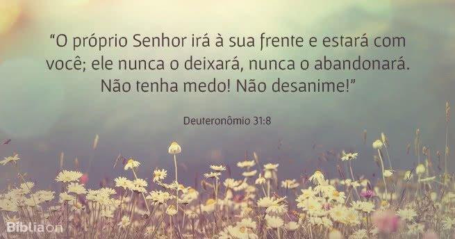 O próprio Senhor irá à sua frente e estará com você; ele nunca o deixará, nunca o abandonará. Não tenha medo! Não desanime! Deuteronômio 31:8