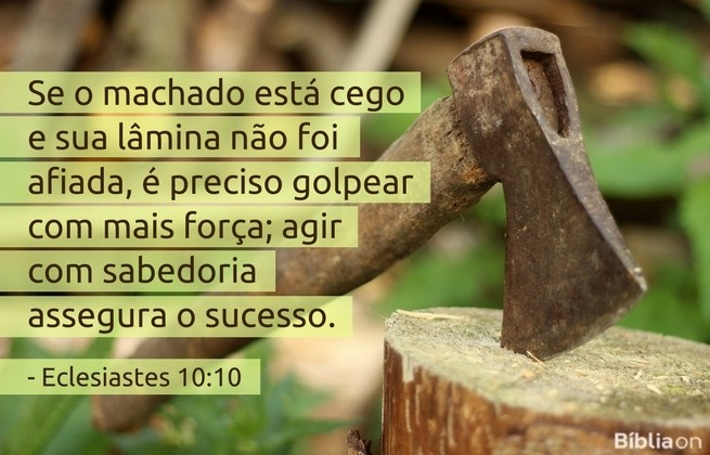 Se o machado está cego e sua lâmina não foi afiada, é preciso golpear com mais força; agir com sabedoria assegura o sucesso.Eclesiastes 10:10