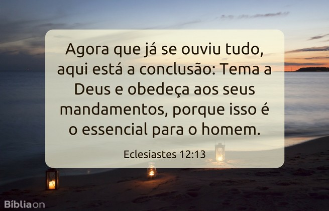 Agora que já se ouviu tudo, aqui está a conclusão: Tema a Deus e obedeça aos seus mandamentos, porque isso é o essencial para o homem.Eclesiastes 12:13