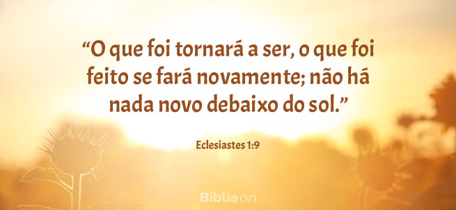 O que foi tornará a ser, o que foi feito se fará novamente; não há nada novo debaixo do sol. Eclesiastes 1:9
