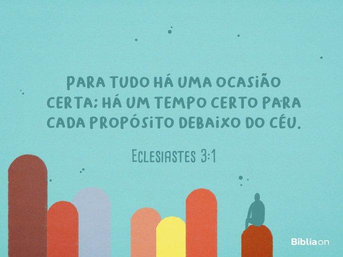 """""""Para tudo há uma ocasião certa; há um tempo certo para cada propósito debaixo do céu."""" Eclesiastes 3:1"""