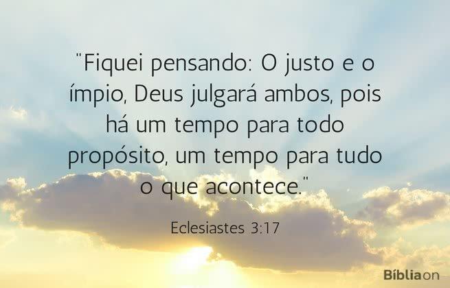 """""""Fiquei pensando: O justo e o ímpio, Deus julgará ambos, pois há um tempo para todo propósito, um tempo para tudo o que acontece."""" Eclesiastes 3:17"""