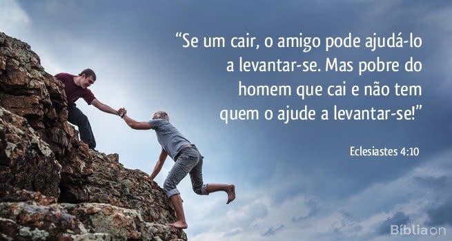 Se um cair, o amigo pode ajudá-lo a levantar-se. Mas pobre do homem que cai e não tem quem o ajude a levantar-se! Eclesiastes 4:10