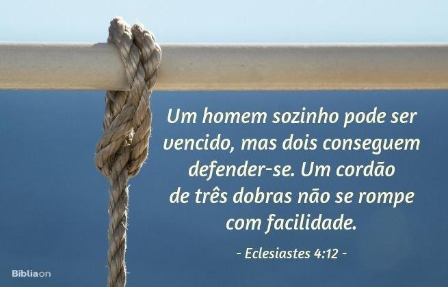 Um homem sozinho pode ser vencido, mas dois conseguem defender-se. Um cordão de três dobras não se rompe com facilidade. Eclesiastes 4:12