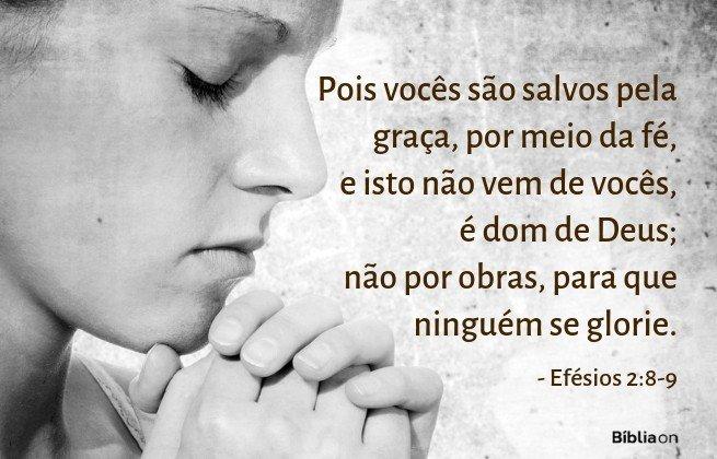 Pois vocês são salvos pela graça, por meio da fé, e isto não vem de vocês, é dom de Deus; não por obras, para que ninguém se glorie. Efésios 2:8-9