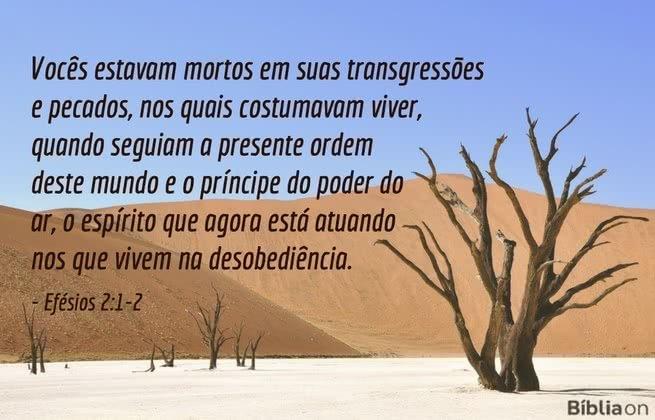 Vocês estavam mortos em suas transgressões e pecados, nos quais costumavam viver, quando seguiam a presente ordem deste mundo e o príncipe do poder do ar, o espírito que agora está atuando nos que vivem na desobediência. Efésios 2:1-2