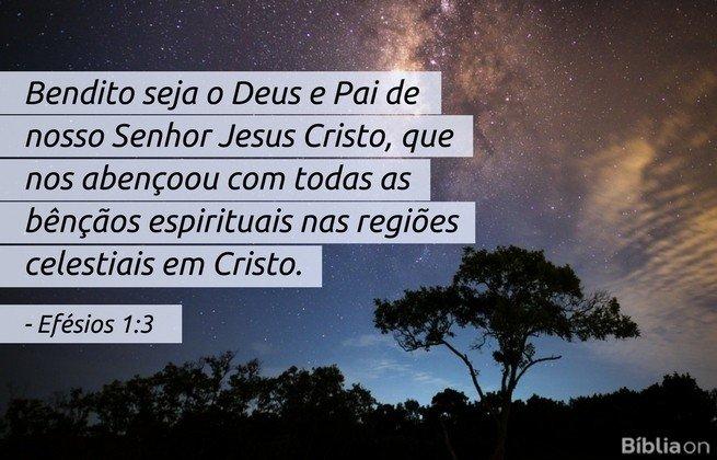 Bendito seja o Deus e Pai de nosso Senhor Jesus Cristo, que nos abençoou com todas as bênçãos espirituais nas regiões celestiais em Cristo. Efésios 1:3