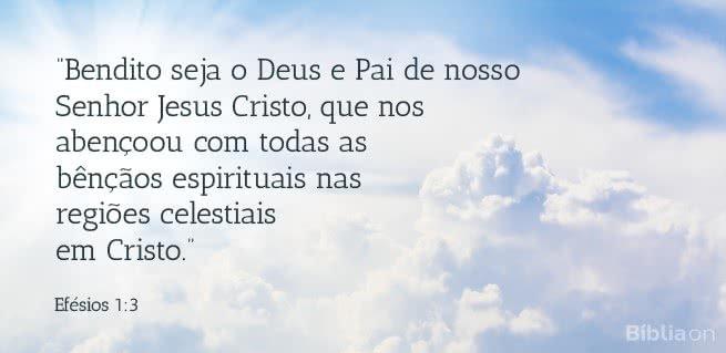 Bendito seja o Deus e Pai de nosso Senhor Jesus Cristo, que nos abençoou com todas as bênçãos espirituais nas regiões celestiais em Cristo.