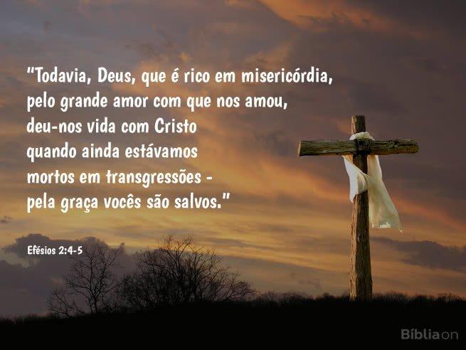 Todavia, Deus, que é rico em misericórdia, pelo grande amor com que nos amou, deu-nos vida com Cristo quando ainda estávamos mortos em transgressões - pela graça vocês são salvos. Efésios 2:4-5