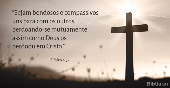 Sejam bondosos e compassivos uns para com os outros, perdoando-se mutuamente, assim como Deus os perdoou em Cristo.