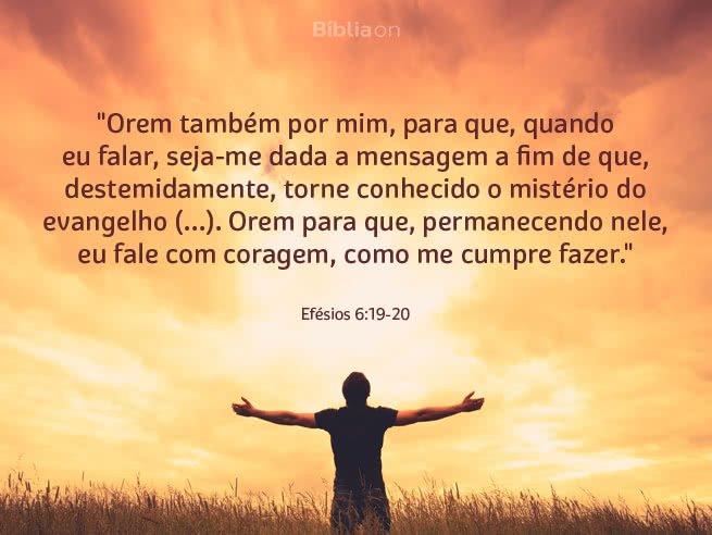 """""""Orem também por mim, para que, quando eu falar, seja-me dada a mensagem a fim de que, destemidamente, torne conhecido o mistério do evangelho (...). Orem para que, permanecendo nele, eu fale com coragem, como me cumpre fazer."""" Efésios 6:19-20"""