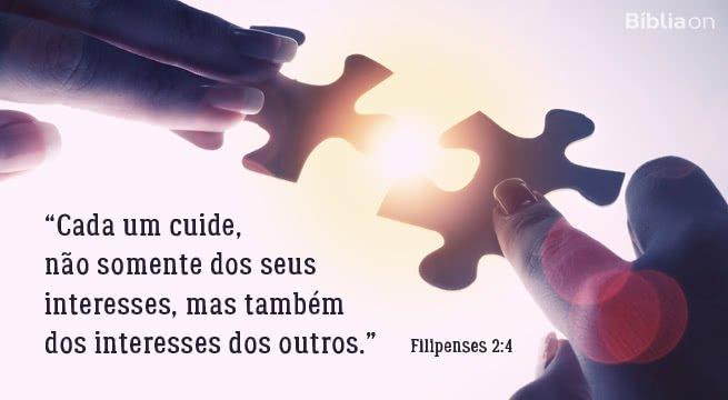 """""""Cada um cuide, não somente dos seus interesses, mas também dos interesses dos outros."""" Filipenses 2:4"""