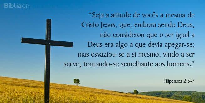Seja a atitude de vocês a mesma de Cristo Jesus, que, embora sendo Deus, não considerou que o ser igual a Deus era algo a que devia apegar-se; mas esvaziou-se a si mesmo, vindo a ser servo, tornando-se semelhante aos homens. Filipenses 2:5-7