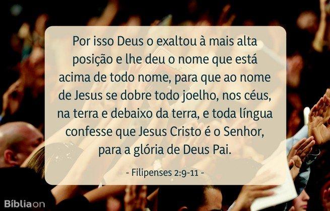Por isso Deus o exaltou à mais alta posição e lhe deu o nome que está acima de todo nome, para que ao nome de Jesus se dobre todo joelho, nos céus, na terra e debaixo da terra, e toda língua confesse que Jesus Cristo é o Senhor, para a glória de Deus Pai. Filipenses 2:9-11
