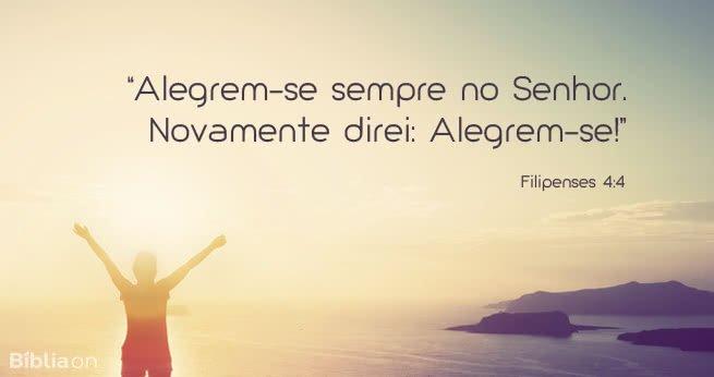 """""""Alegrem-se sempre no Senhor. Novamente direi: Alegrem-se!"""" Filipenses 4:4"""