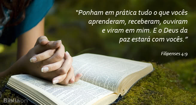 Ponham em prática tudo o que vocês aprenderam, receberam, ouviram e viram em mim. E o Deus da paz estará com vocês. Filipenses 4:9