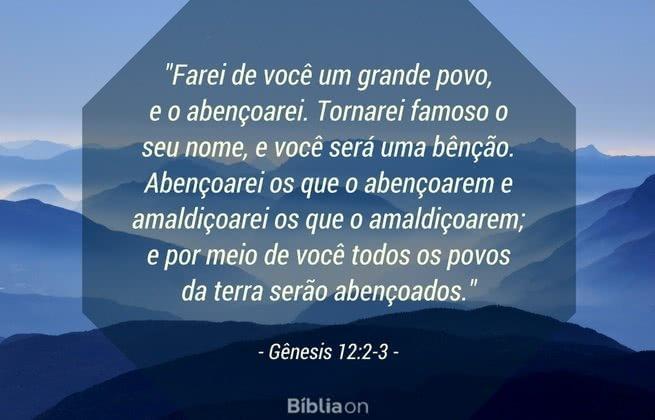 'Farei de você um grande povo, e o abençoarei. Tornarei famoso o seu nome, e você será uma bênção. Abençoarei os que o abençoarem e amaldiçoarei os que o amaldiçoarem; e por meio de você todos os povos da terra serão abençoados. Gênesis 12:2-3
