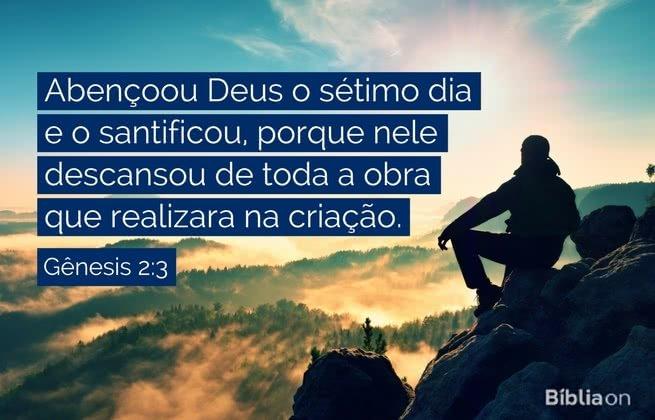 Abençoou Deus o sétimo dia e o santificou, porque nele descansou de toda a obra que realizara na criação. Gênesis 2:3