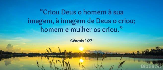 """""""Criou Deus o homem à sua imagem, à imagem de Deus o criou; homem e mulher os criou."""" Gênesis 1:27"""