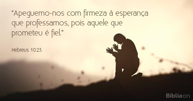 """""""Apeguemo-nos com firmeza à esperança que professamos, pois aquele que prometeu é fiel."""" Hebreus 10:23"""