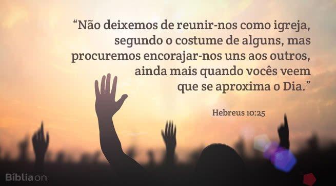 Não deixemos de reunir-nos como igreja, segundo o costume de alguns, mas procuremos encorajar-nos uns aos outros, ainda mais quando vocês veem que se aproxima o Dia. Hebreus 10:25