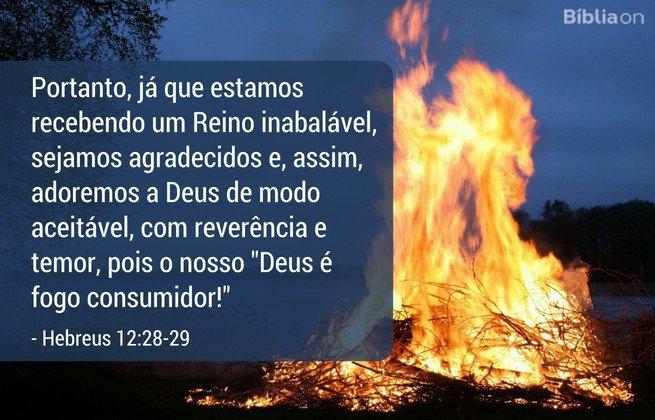 Portanto, já que estamos recebendo um Reino inabalável, sejamos agradecidos e, assim, adoremos a Deus de modo aceitável, com reverência e temor, pois o nosso 'Deus é fogo consumidor! Hebreus 12:28-29
