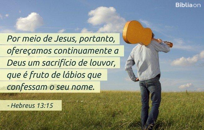 Por meio de Jesus, portanto, ofereçamos continuamente a Deus um sacrifício de louvor, que é fruto de lábios que confessam o seu nome. Hebreus 13:15