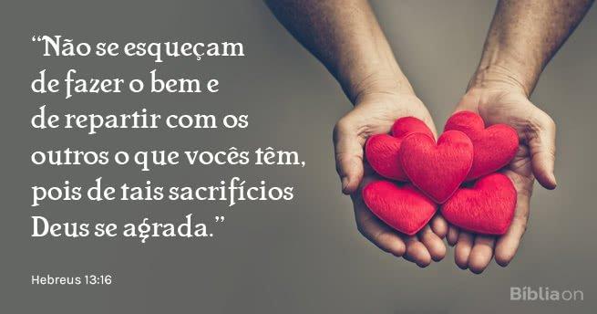 Não se esqueçam de fazer o bem e de repartir com os outros o que vocês têm, pois de tais sacrifícios Deus se agrada. Hebreus 13:16