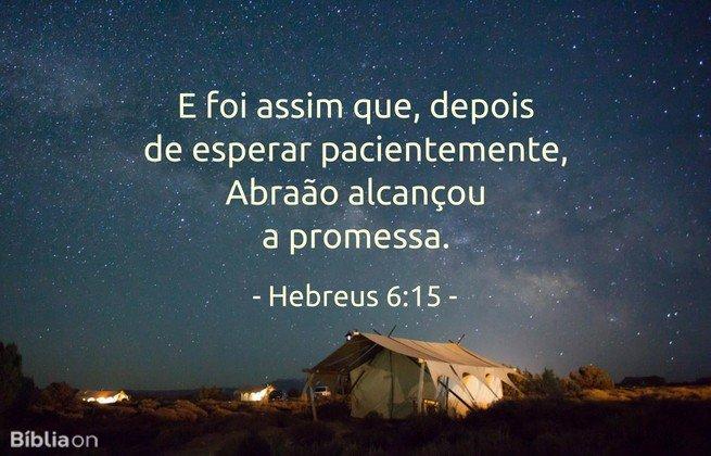 E foi assim que, depois de esperar pacientemente, Abraão alcançou a promessa.Hebreus 6:15