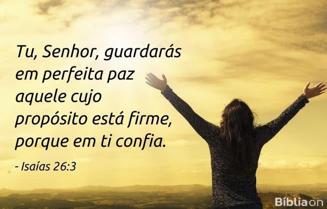 Tu, Senhor, guardarás em perfeita paz aquele cujo propósito está firme, porque em ti confia. Isaías 26:3