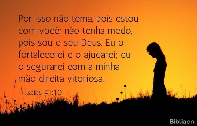 Por isso não tema, pois estou com você; não tenha medo, pois sou o seu Deus. Eu o fortalecerei e o ajudarei; eu o segurarei com a minha mão direita vitoriosa. Isaías 41:10
