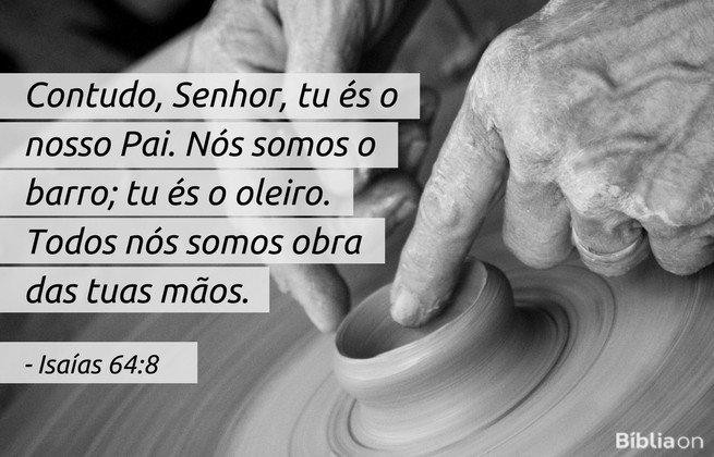 Contudo, Senhor, tu és o nosso Pai. Nós somos o barro; tu és o oleiro. Todos nós somos obra das tuas mãos. Isaías 64:8