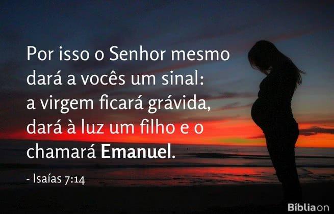 Por isso o Senhor mesmo dará a vocês um sinal: a virgem ficará grávida, dará à luz um filho e o chamará Emanuel. Isaías 7:14
