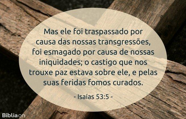 Mas ele foi traspassado por causa das nossas transgressões, foi esmagado por causa de nossas iniquidades; o castigo que nos trouxe paz estava sobre ele, e pelas suas feridas fomos curados. Isaías 53:5