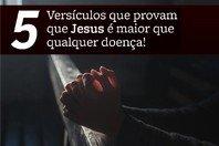 5 Versículos que provam que Jesus é maior que qualquer doença!