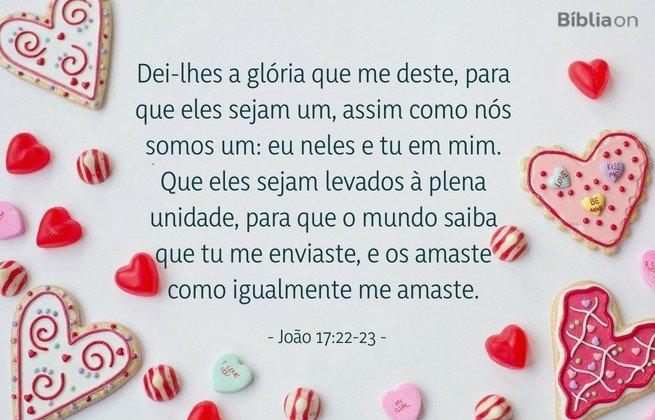 Dei-lhes a glória que me deste, para que eles sejam um, assim como nós somos um: eu neles e tu em mim. Que eles sejam levados à plena unidade, para que o mundo saiba que tu me enviaste, e os amaste como igualmente me amaste.João 17:22-23