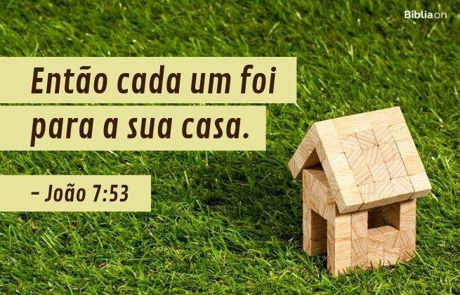 Então cada um foi para a sua casa.João 7:53