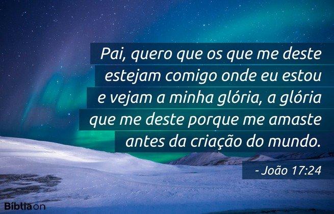 Pai, quero que os que me deste estejam comigo onde eu estou e vejam a minha glória, a glória que me deste porque me amaste antes da criação do mundo. João 17:24