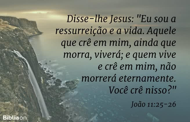Disse-lhe Jesus: 'Eu sou a ressurreição e a vida. Aquele que crê em mim, ainda que morra, viverá; e quem vive e crê em mim, não morrerá eternamente. Você crê nisso?' João 11:25-26