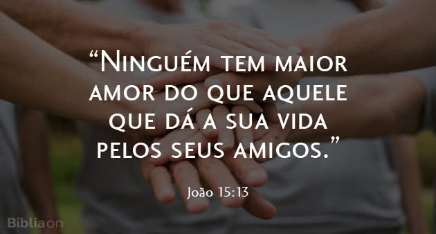 """""""Ninguém tem maior amor do que aquele que dá a sua vida pelos seus amigos."""" João 15:13"""