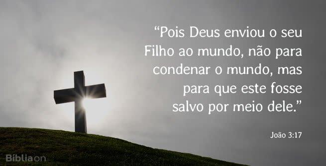 """""""Pois Deus enviou o seu Filho ao mundo, não para condenar o mundo, mas para que este fosse salvo por meio dele."""" João 3:17"""