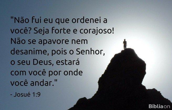Não fui eu que ordenei a você? Seja forte e corajoso! Não se apavore nem desanime, pois o Senhor, o seu Deus, estará com você por onde você andar. Josué 1:9