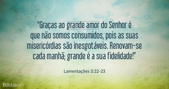 'Graças ao grande amor do Senhor é que não somos consumidos, pois as suas misericórdias são inesgotáveis. Renovam-se cada manhã; grande é a sua fidelidade!' Lamentações 3:22-23