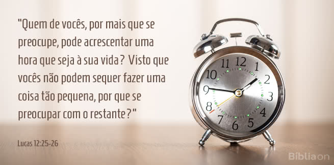 Quem de vocês, por mais que se preocupe, pode acrescentar uma hora que seja à sua vida? Visto que vocês não podem sequer fazer uma coisa tão pequena, por que se preocupar com o restante? Lucas 12:25-26