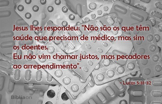Jesus lhes respondeu: 'Não são os que têm saúde que precisam de médico, mas sim os doentes. Eu não vim chamar justos, mas pecadores ao arrependimento. Lucas 5:31-32