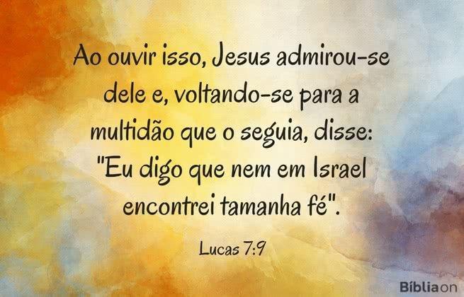 """Ao ouvir isso, Jesus admirou-se dele e, voltando-se para a multidão que o seguia, disse: """"Eu digo que nem em Israel encontrei tamanha fé"""". Lucas 7:9"""