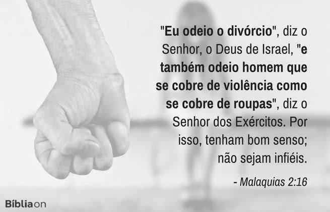 """""""Eu odeio o divórcio"""", diz o Senhor, o Deus de Israel, """"e também odeio homem que se cobre de violência como se cobre de roupas"""", diz o Senhor dos Exércitos. Por isso, tenham bom senso; não sejam infiéis. Malaquias 2:16"""