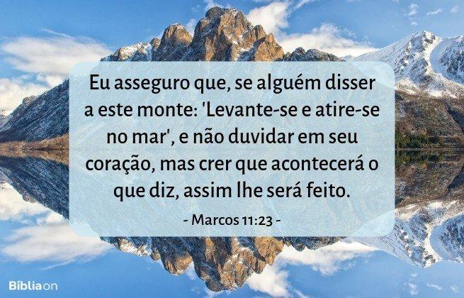 Eu asseguro que, se alguém disser a este monte: 'Levante-se e atire-se no mar', e não duvidar em seu coração, mas crer que acontecerá o que diz, assim lhe será feito. Marcos 11:23