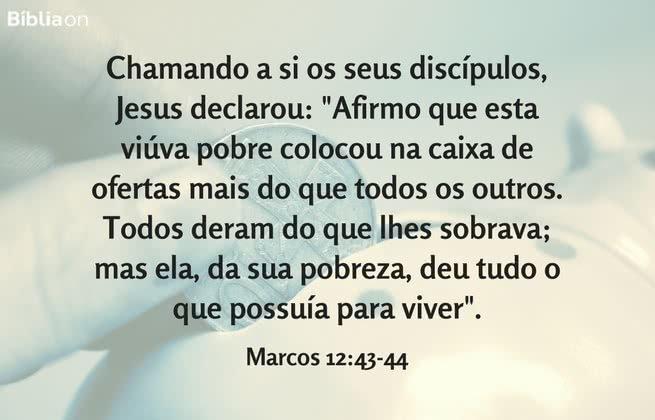 """Chamando a si os seus discípulos, Jesus declarou: """"Afirmo que esta viúva pobre colocou na caixa de ofertas mais do que todos os outros. Todos deram do que lhes sobrava; mas ela, da sua pobreza, deu tudo o que possuía para viver"""". Marcos 12:43-44"""